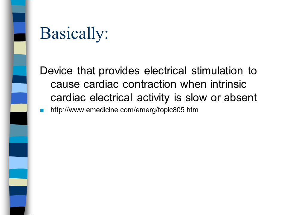 Basically: Device that provides electrical stimulation to cause cardiac contraction when intrinsic cardiac electrical activity is slow or absent.