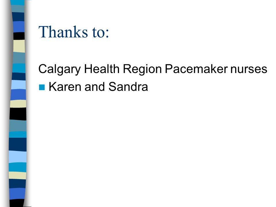 Thanks to: Calgary Health Region Pacemaker nurses Karen and Sandra