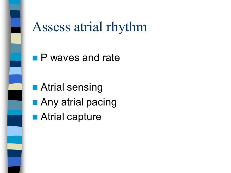 Assess atrial rhythm P waves and rate Atrial sensing Any atrial pacing
