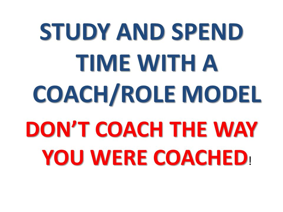 STUDY AND SPEND TIME WITH A COACH/ROLE MODEL