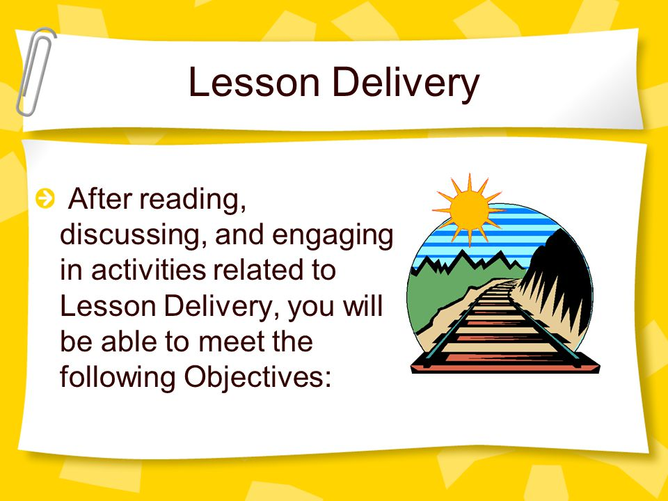 Lesson Delivery After reading, discussing, and engaging in activities related to Lesson Delivery, you will be able to meet the following Objectives: