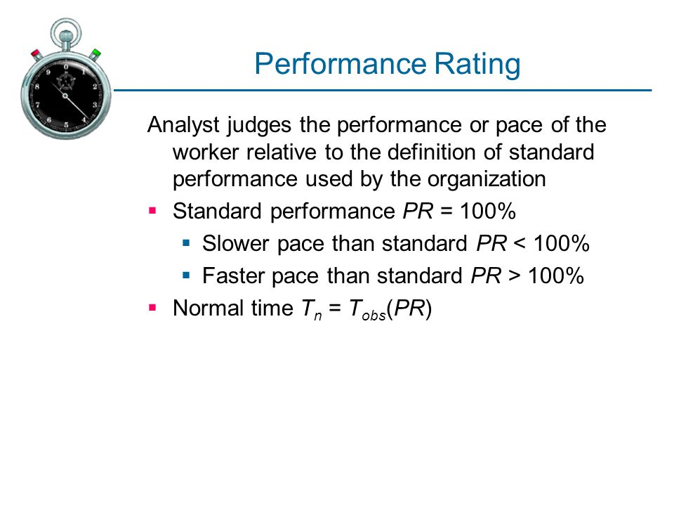 Performance Rating Analyst judges the performance or pace of the worker relative to the definition of standard performance used by the organization.