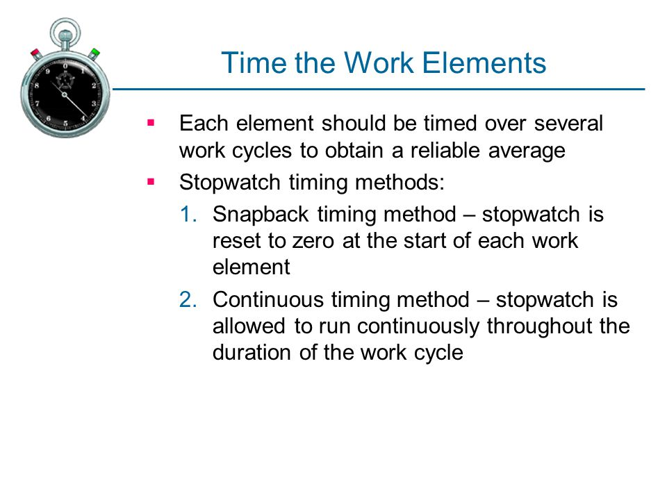 Time the Work Elements Each element should be timed over several work cycles to obtain a reliable average.