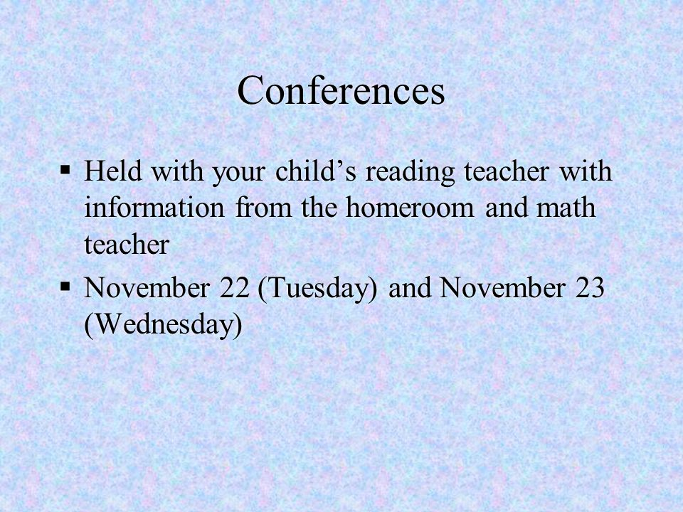 Conferences Held with your child's reading teacher with information from the homeroom and math teacher.