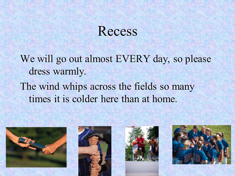 Recess We will go out almost EVERY day, so please dress warmly.