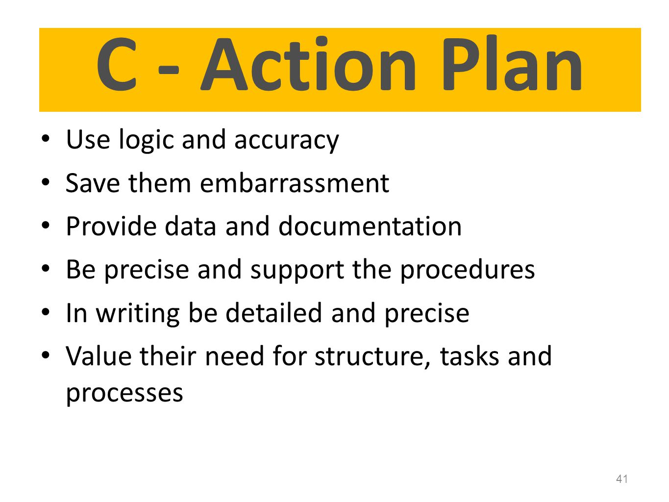 C - Action Plan Use logic and accuracy Save them embarrassment