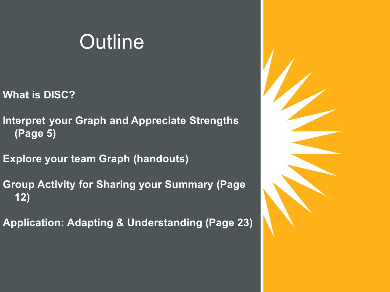Outline What is DISC Interpret your Graph and Appreciate Strengths (Page 5) Explore your team Graph (handouts)