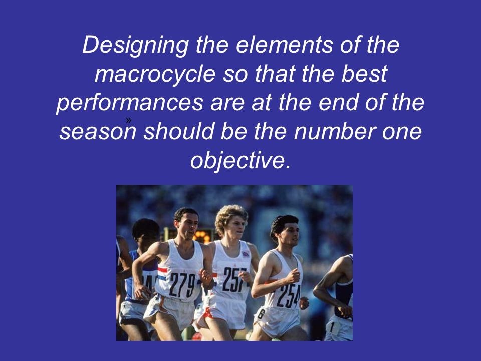 Designing the elements of the macrocycle so that the best performances are at the end of the season should be the number one objective.