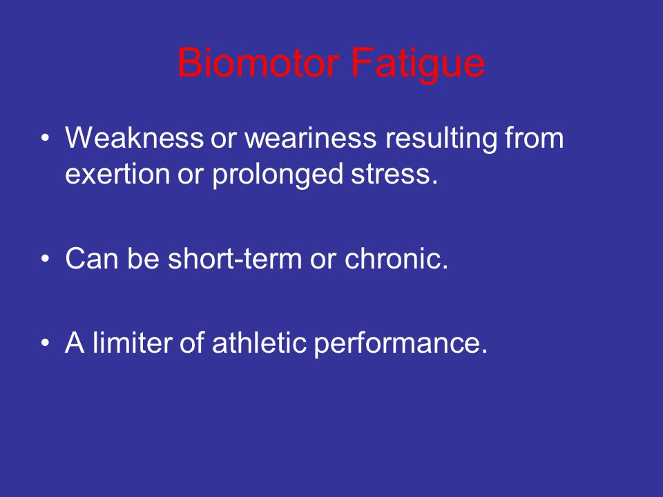 Biomotor Fatigue Weakness or weariness resulting from exertion or prolonged stress. Can be short-term or chronic.