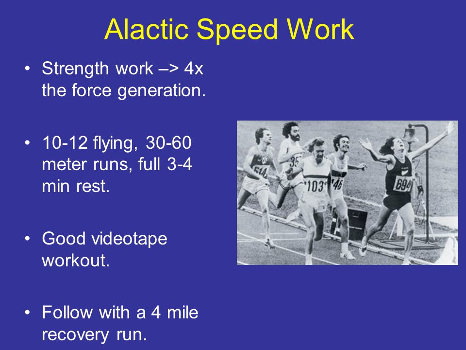 Alactic Speed Work Strength work –> 4x the force generation.