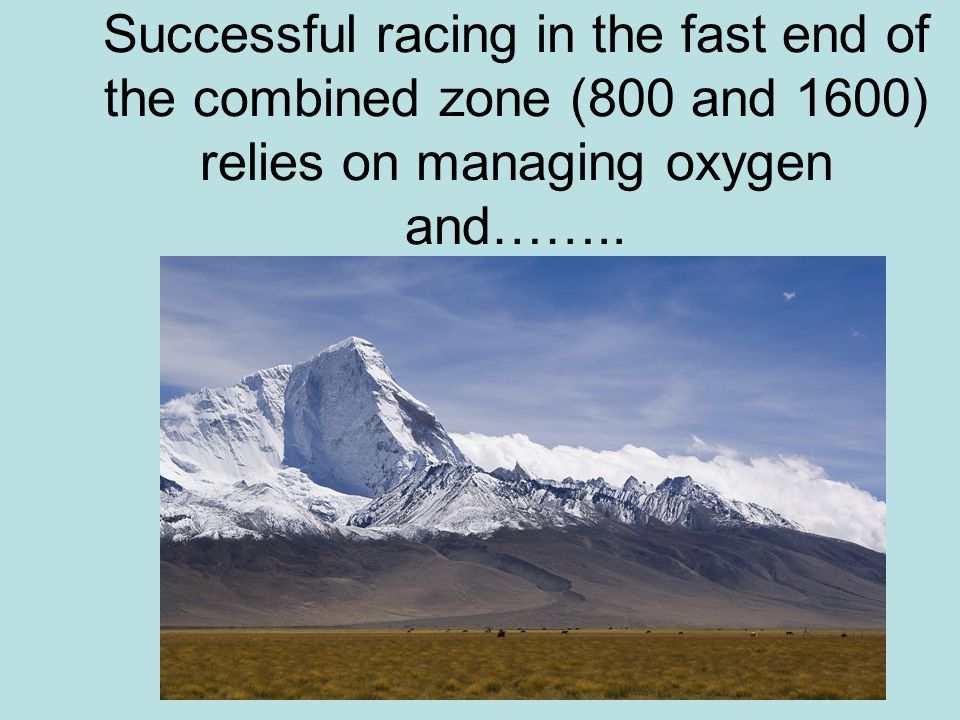 Successful racing in the fast end of the combined zone (800 and 1600) relies on managing oxygen and……..