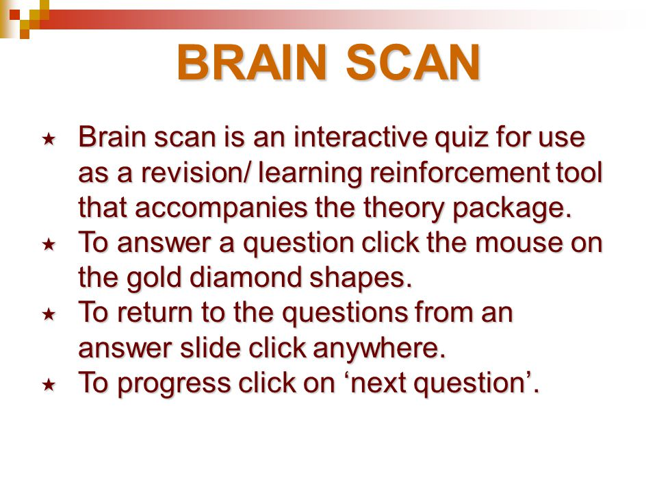 BRAIN SCAN Brain scan is an interactive quiz for use as a revision/ learning reinforcement tool that accompanies the theory package.