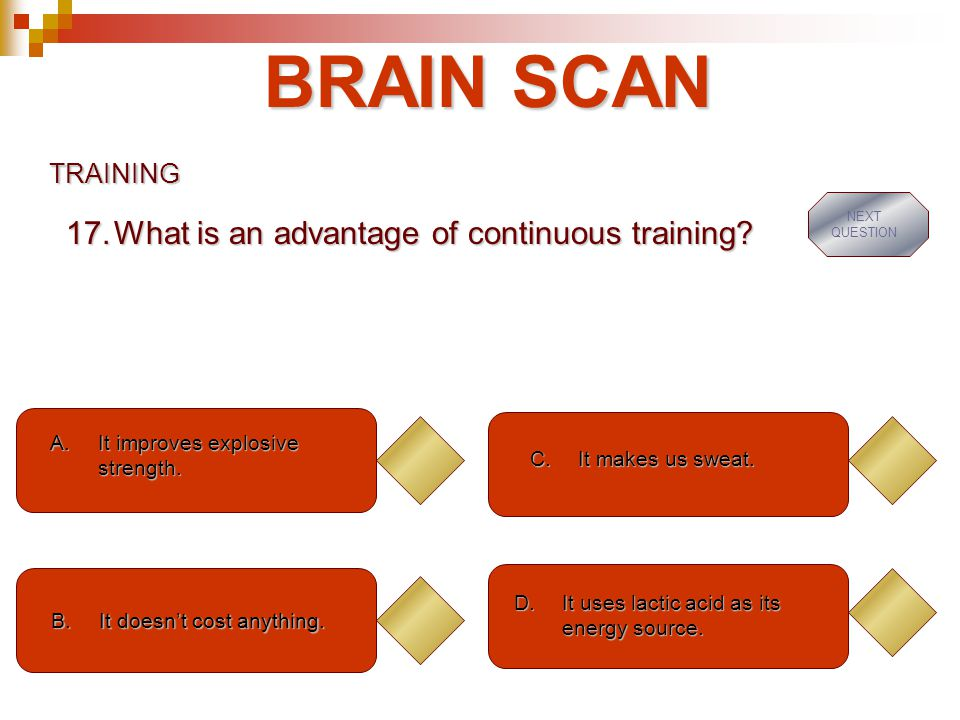 BRAIN SCAN What is an advantage of continuous training TRAINING
