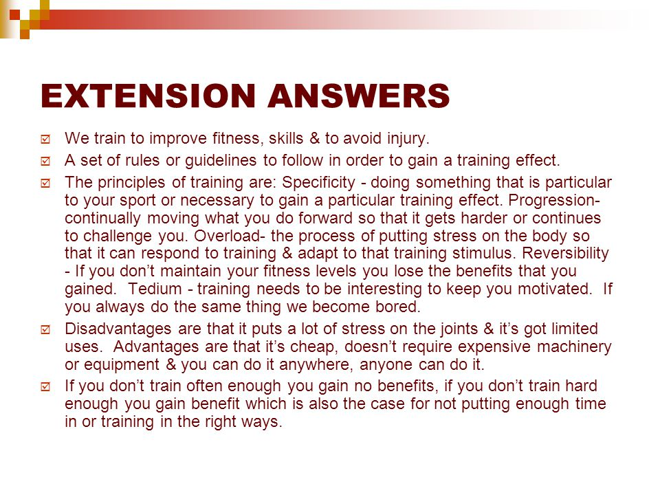 EXTENSION ANSWERS We train to improve fitness, skills & to avoid injury. A set of rules or guidelines to follow in order to gain a training effect.