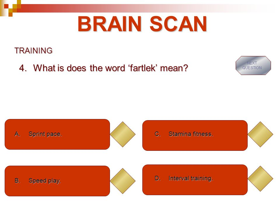 BRAIN SCAN What is does the word 'fartlek' mean TRAINING Sprint pace.