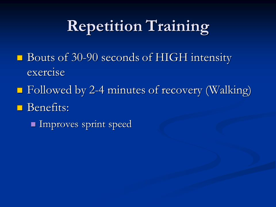 Repetition Training Bouts of 30-90 seconds of HIGH intensity exercise