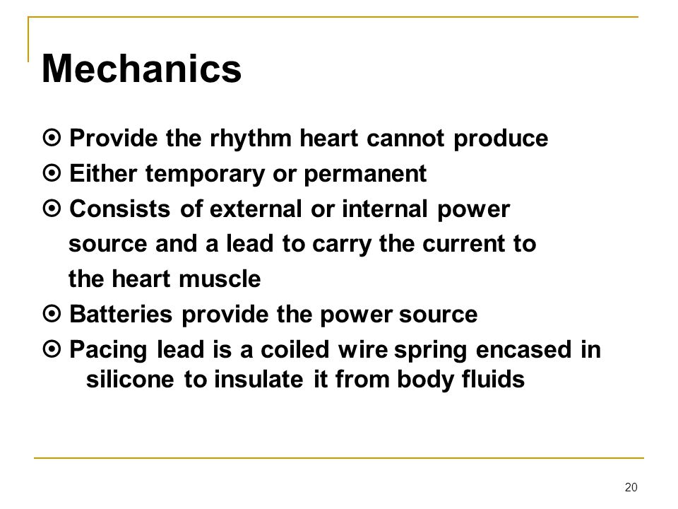Mechanics  Provide the rhythm heart cannot produce