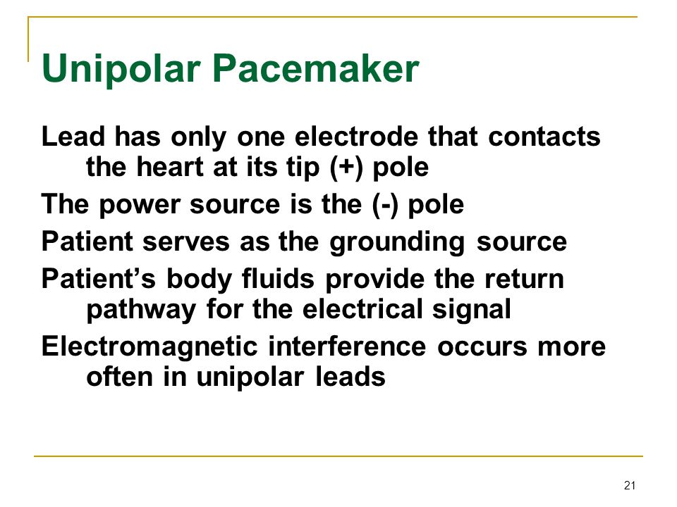 Unipolar Pacemaker Lead has only one electrode that contacts the heart at its tip (+) pole. The power source is the (-) pole.