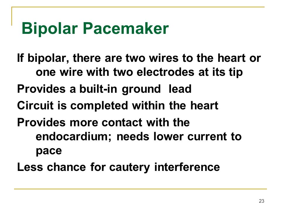 Bipolar Pacemaker If bipolar, there are two wires to the heart or one wire with two electrodes at its tip.