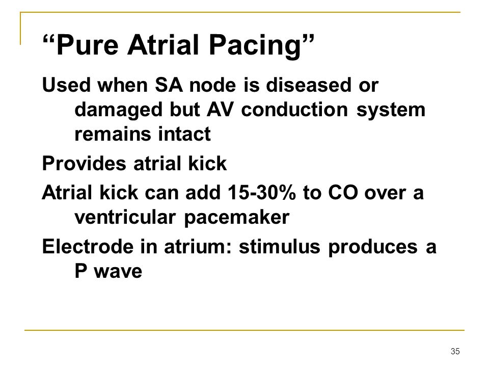 Pure Atrial Pacing Used when SA node is diseased or damaged but AV conduction system remains intact.