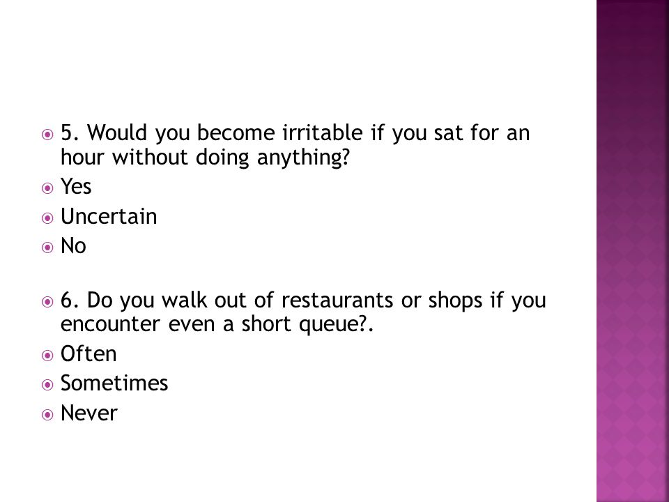 5. Would you become irritable if you sat for an hour without doing anything