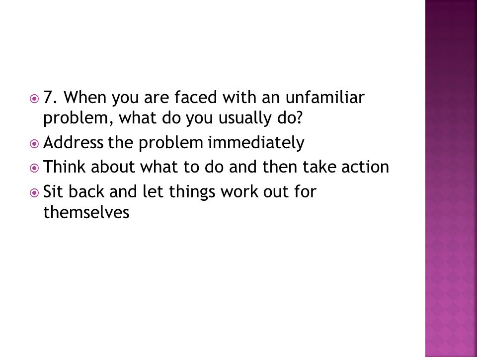 7. When you are faced with an unfamiliar problem, what do you usually do