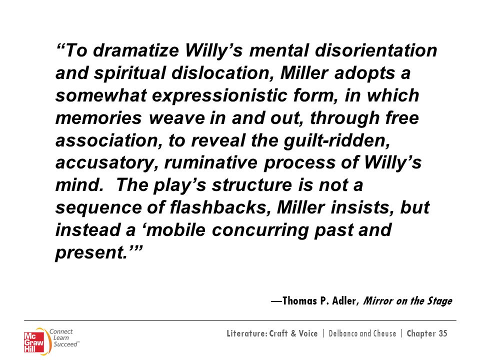 To dramatize Willy's mental disorientation and spiritual dislocation, Miller adopts a somewhat expressionistic form, in which memories weave in and out, through free association, to reveal the guilt-ridden, accusatory, ruminative process of Willy's mind. The play's structure is not a sequence of flashbacks, Miller insists, but instead a 'mobile concurring past and present.'