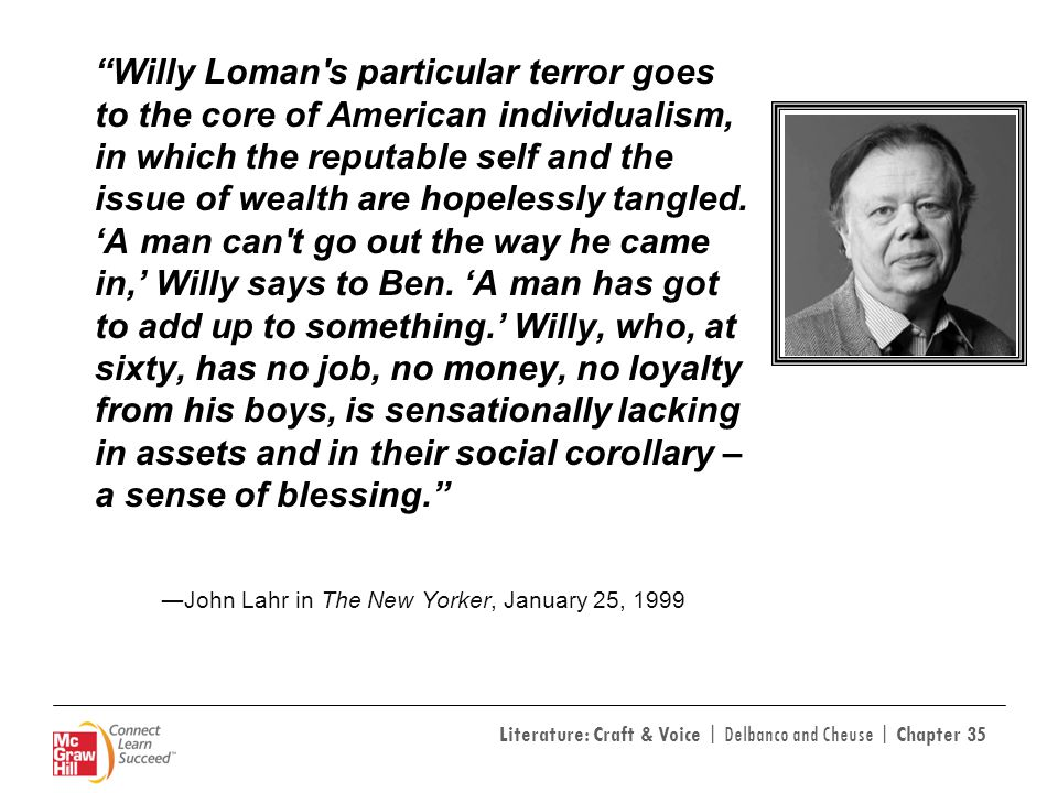 Willy Loman s particular terror goes to the core of American individualism, in which the reputable self and the issue of wealth are hopelessly tangled. 'A man can t go out the way he came in,' Willy says to Ben. 'A man has got to add up to something.' Willy, who, at sixty, has no job, no money, no loyalty from his boys, is sensationally lacking in assets and in their social corollary – a sense of blessing.