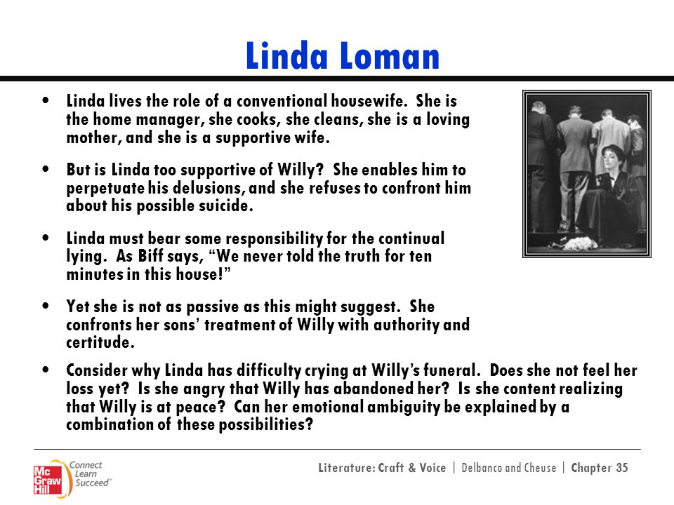 linda loman death of a salesman Death of a salesman linda is the wife of the main character willy loman and is the mother of biff and happy loman linda can be seen as a devoted wife and constantly supports willy in order to protect his illusions/dreams.
