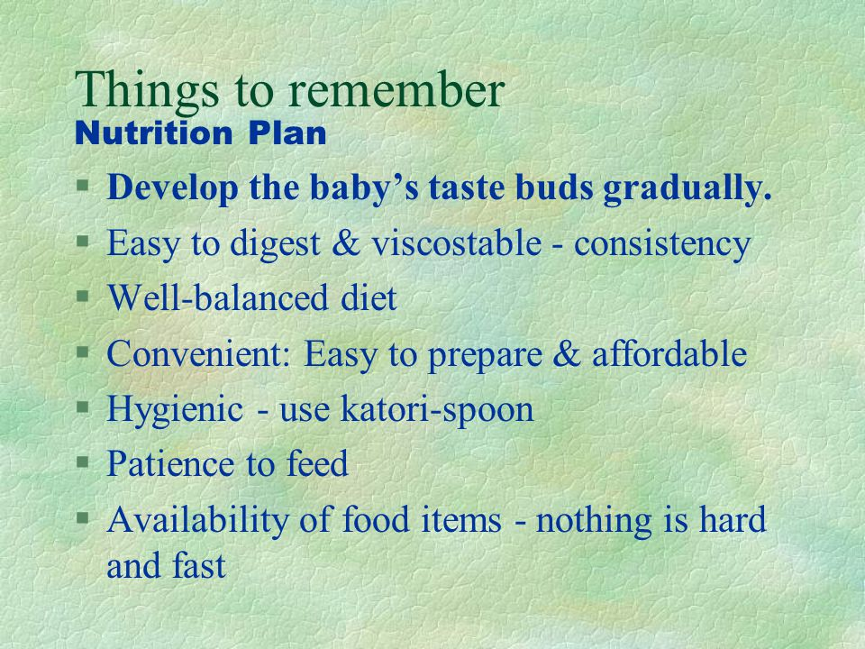 Things to remember Develop the baby's taste buds gradually.