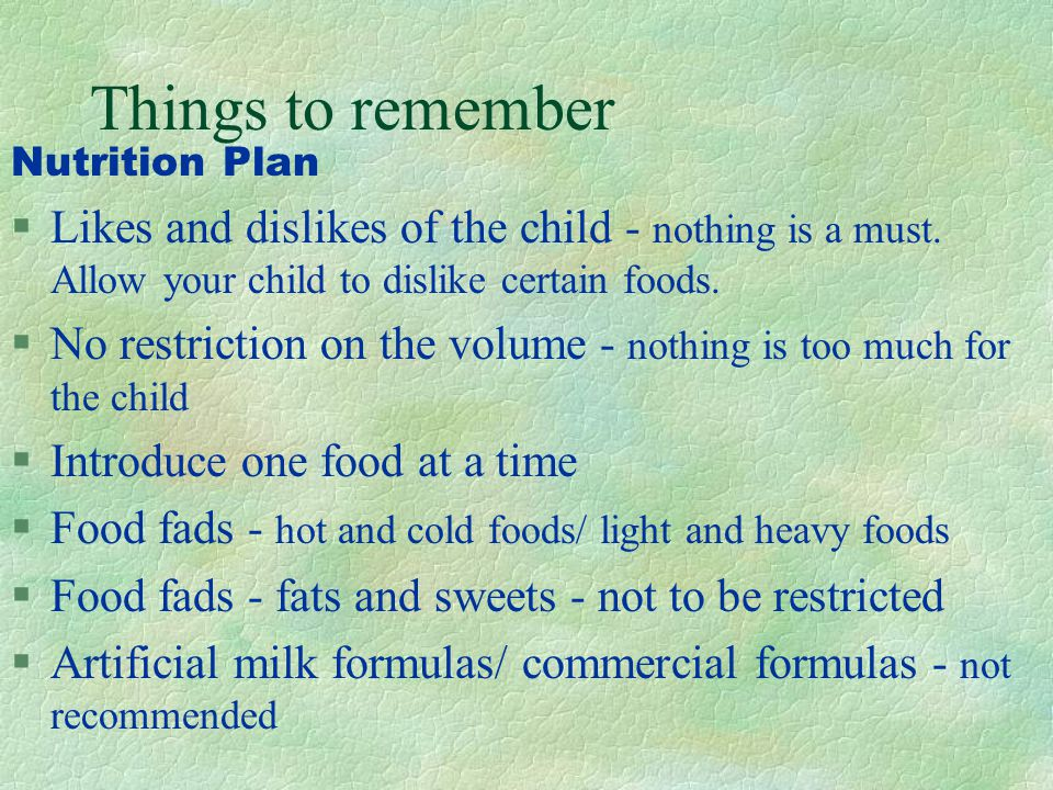Things to remember Nutrition Plan. Likes and dislikes of the child - nothing is a must. Allow your child to dislike certain foods.