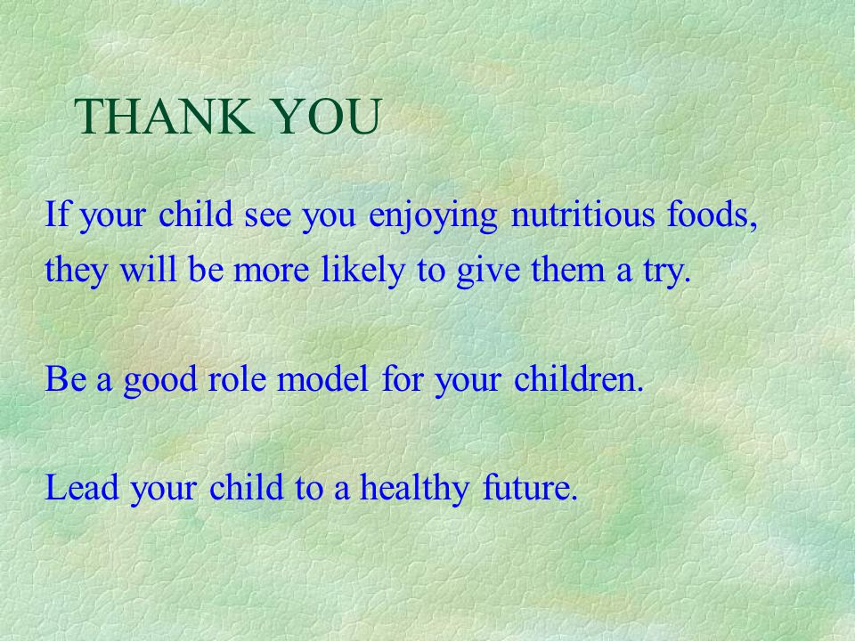 THANK YOU If your child see you enjoying nutritious foods,