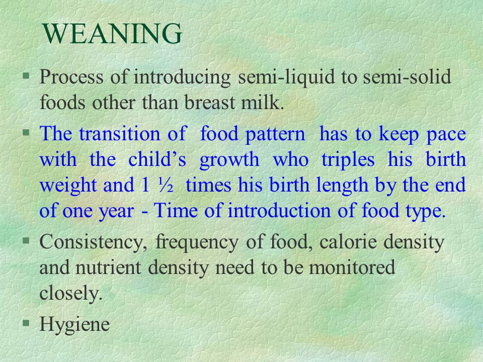 WEANING Process of introducing semi-liquid to semi-solid foods other than breast milk.