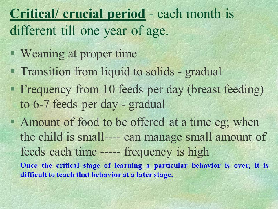 Critical/ crucial period - each month is different till one year of age.