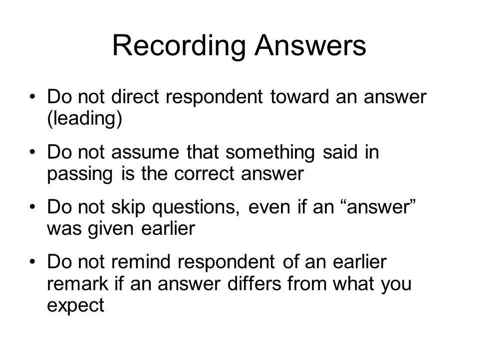 Recording Answers Do not direct respondent toward an answer (leading)