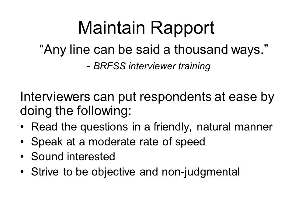 Maintain Rapport Any line can be said a thousand ways. - BRFSS interviewer training.
