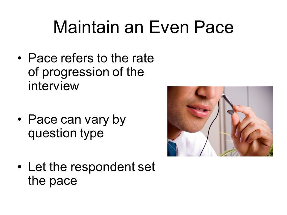 Maintain an Even Pace Pace refers to the rate of progression of the interview. Pace can vary by question type.