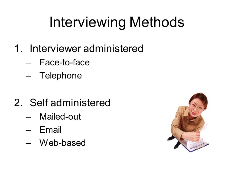 Interviewing Methods Interviewer administered Self administered