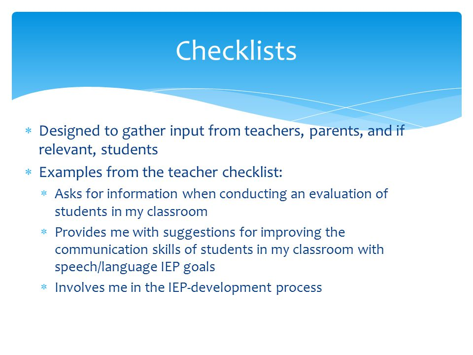 Checklists Designed to gather input from teachers, parents, and if relevant, students. Examples from the teacher checklist: