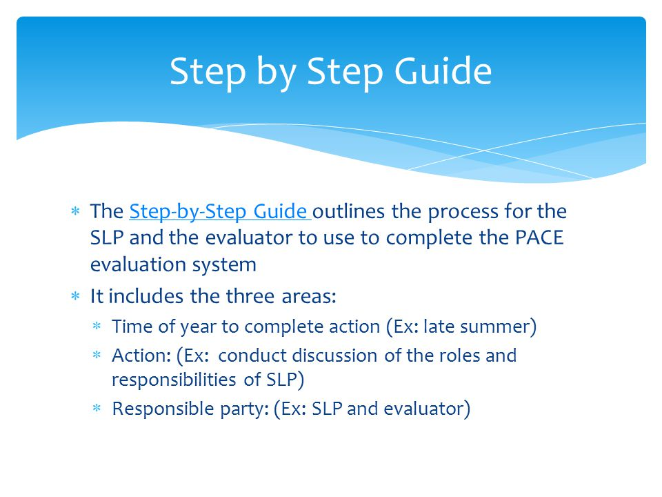 Step by Step Guide The Step-by-Step Guide outlines the process for the SLP and the evaluator to use to complete the PACE evaluation system.
