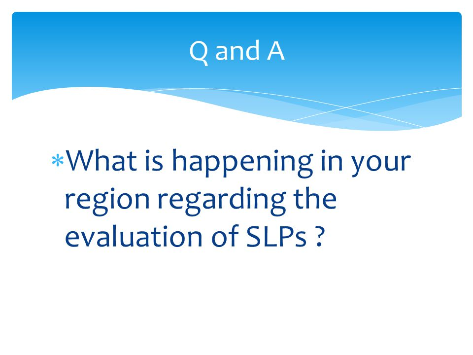 What is happening in your region regarding the evaluation of SLPs