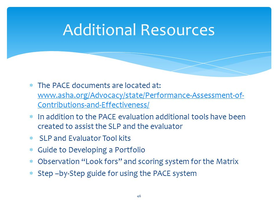 Additional Resources The PACE documents are located at: www.asha.org/Advocacy/state/Performance-Assessment-of-Contributions-and-Effectiveness/