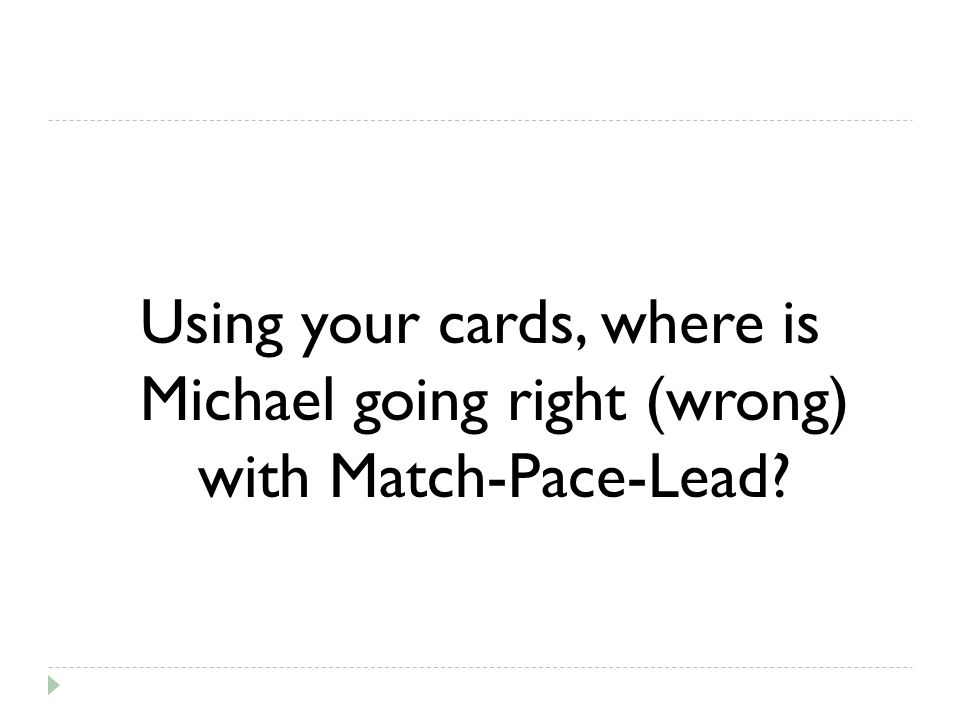 Using your cards, where is Michael going right (wrong) with Match-Pace-Lead
