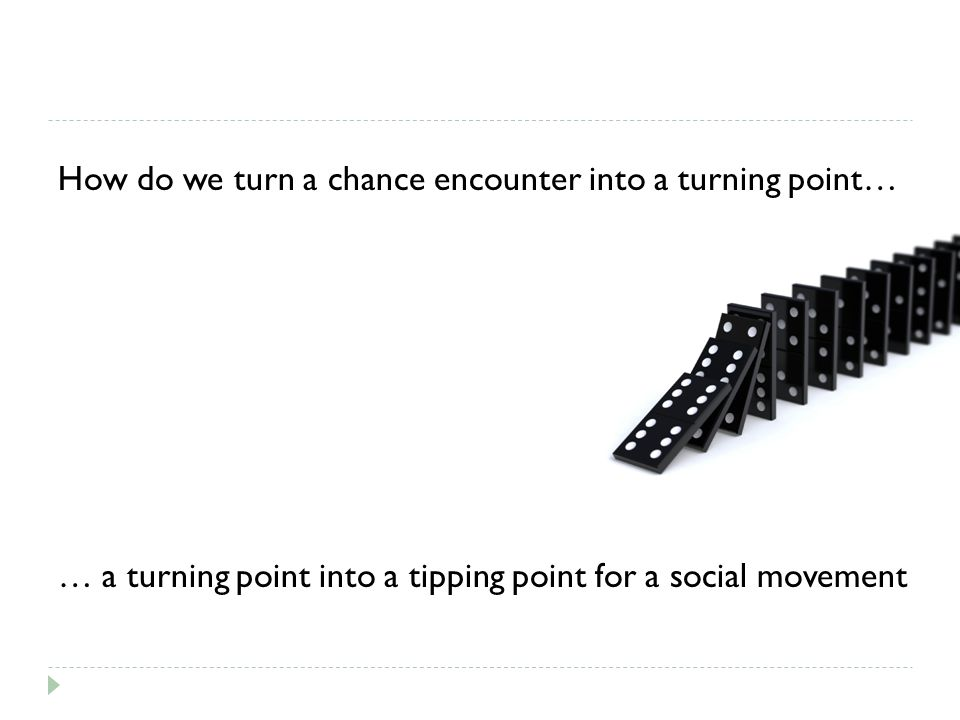 How do we turn a chance encounter into a turning point… … a turning point into a tipping point for a social movement