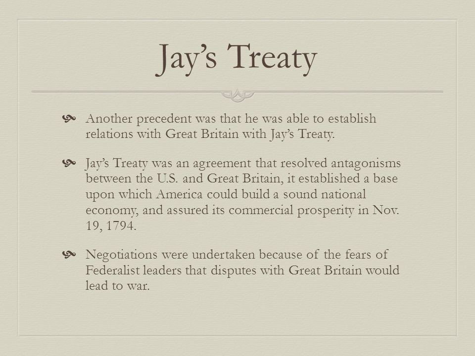 Jay's Treaty Another precedent was that he was able to establish relations with Great Britain with Jay's Treaty.