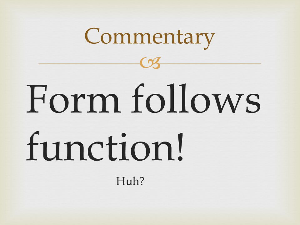 Commentary Form follows function! Huh