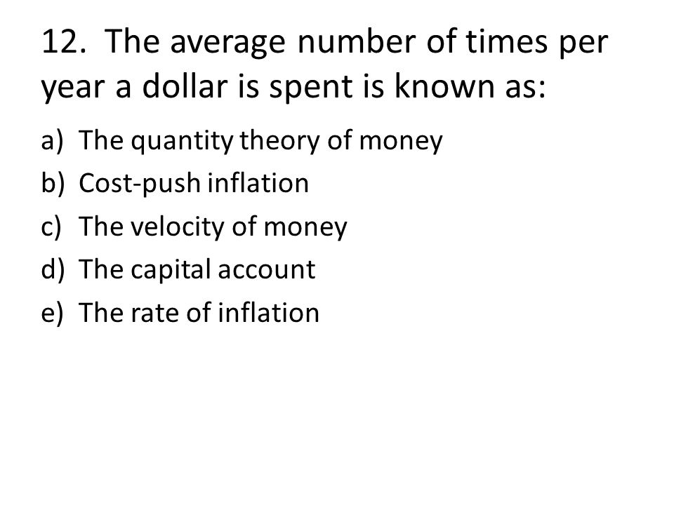 12. The average number of times per year a dollar is spent is known as: