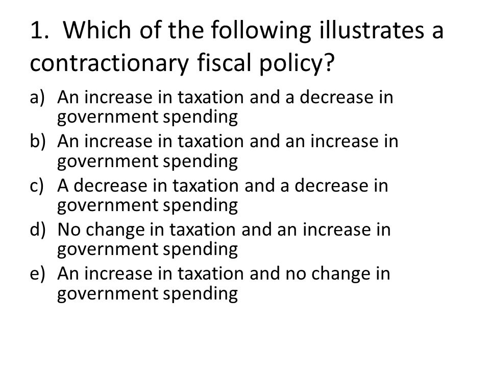 1. Which of the following illustrates a contractionary fiscal policy