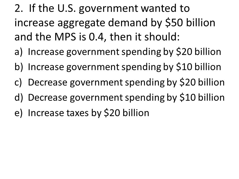 2. If the U.S. government wanted to increase aggregate demand by $50 billion and the MPS is 0.4, then it should: