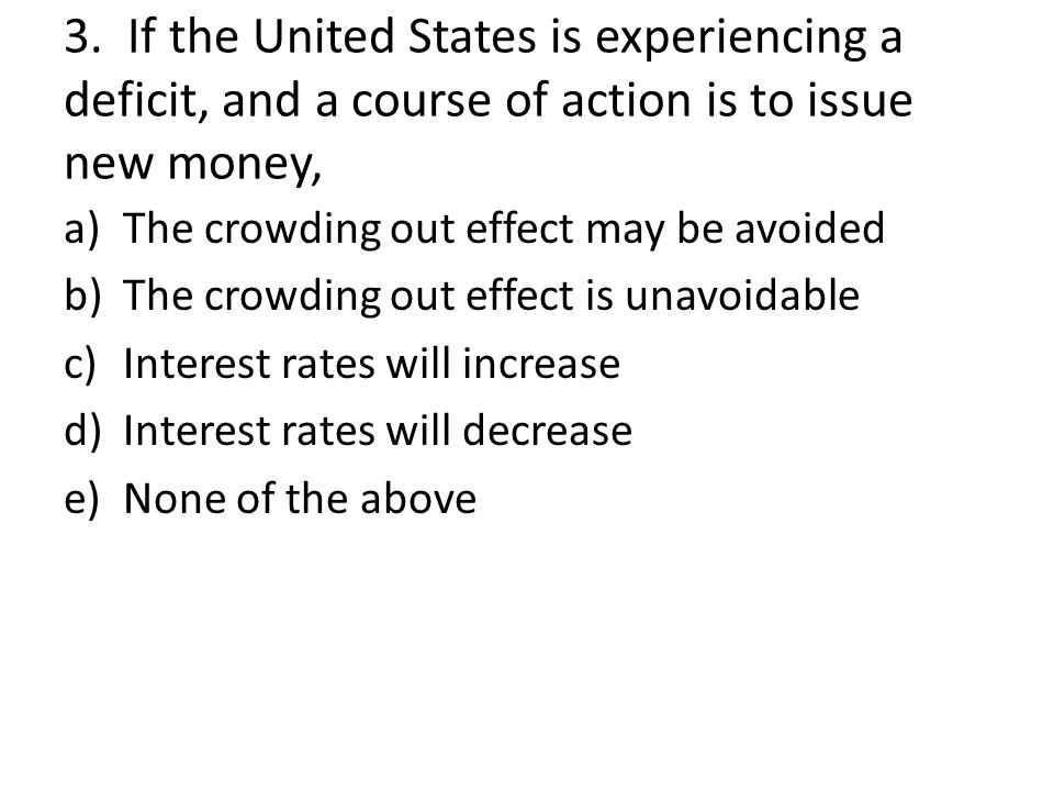 3. If the United States is experiencing a deficit, and a course of action is to issue new money,